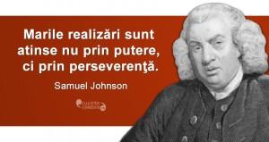 """""""Marile realizări sunt atinse nu prin putere, ci prin perseverenţă."""" Samuel Johnson"""
