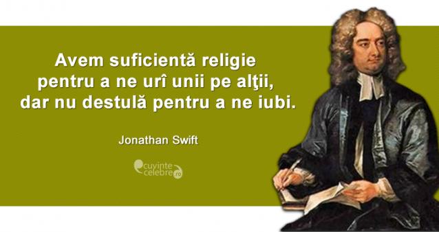 """""""Avem suficientă religie pentru a ne urî unii pe alţii, dar nu destulă pentru a ne iubi."""" Jonathan Swift"""