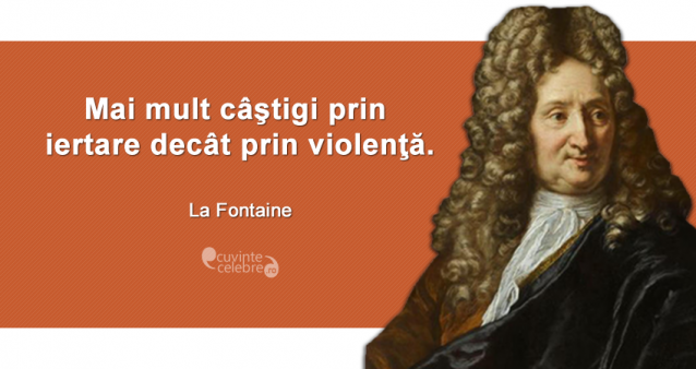 """""""Mai mult câştigi prin iertare decât prin violenţă."""" La Fontaine"""