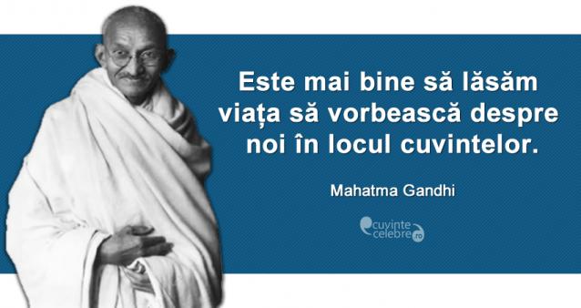 """""""Este mai bine să lăsăm viața să vorbească despre noi în locul cuvintelor."""" Mahatma Gandhi"""