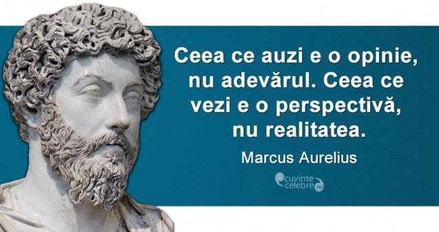 """""""Ceea ce auzi e o opinie, nu adevărul. Ceea ce vezi e o perspectivă, nu realitatea."""" Marcus Aurelius"""