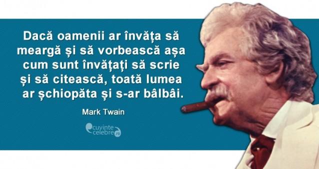 """""""Dacă oamenii ar învăța să meargă și să vorbească așa cum sunt învățați să scrie și să citească, toată lumea ar șchiopăta și s-ar bâlbâi."""" Mark Twain"""