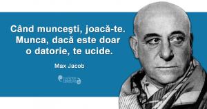 """""""Când munceşti, joacă-te. Munca, dacă este doar o datorie, te ucide."""" Max Jacob"""