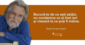 """""""Bucură-te de ce ești astăzi, nu condamna ce ai fost ieri și visează la ce poți fi mâine."""" Neale Donald Walsch"""