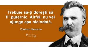 """""""Trebuie să-ți dorești să fii puternic. Altfel, nu vei ajunge așa niciodată."""" Friedrich Nietzsche"""