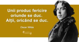 """""""Unii produc fericire oriunde se duc. Alții, oricând se duc."""" Oscar Wilde"""