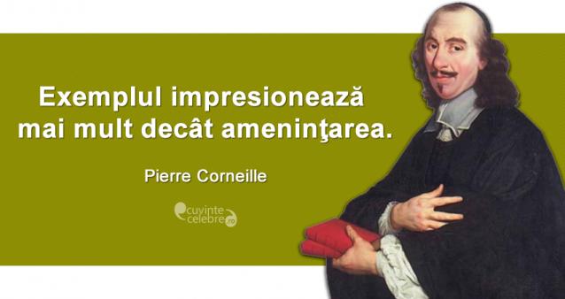 """""""Exemplul impresionează mai mult decât ameninţarea."""" Pierre Corneille"""