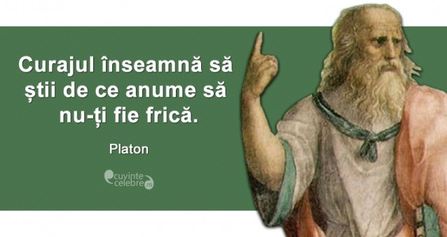 """""""Curajul înseamnă să știi de ce anume să nu-ți fie frică."""" Platon"""