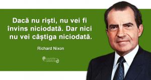 """""""Dacă nu riști, nu vei fi învins niciodată. Dar nici nu vei câștiga niciodată."""" Richard Nixon"""