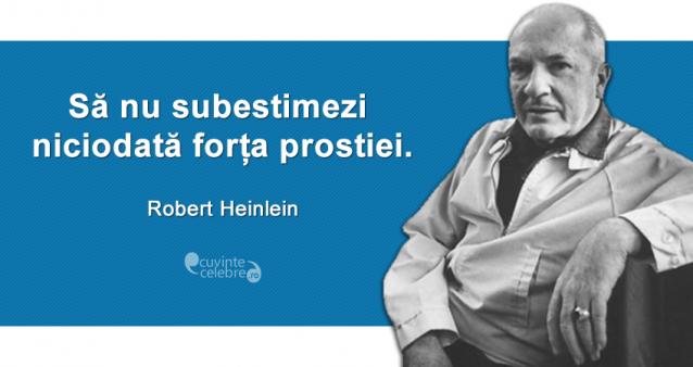 """""""Să nu subestimezi niciodată forța prostiei."""" Robert Heinlein"""
