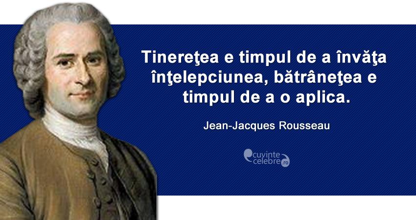 """""""Tinereţea e timpul de a învăţa înţelepciunea, bătrâneţea e timpul de a o aplica."""" Jean-Jacques Rousseau"""