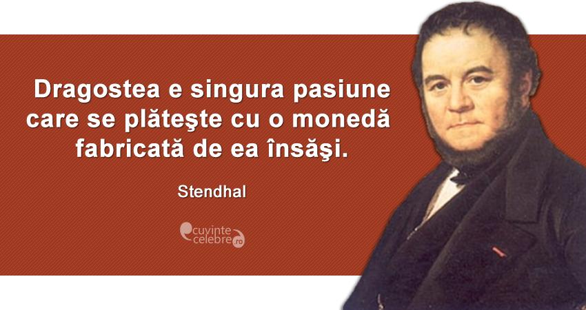 """""""Dragostea e singura pasiune care se plăteşte cu o monedă fabricată de ea însăşi."""" Stendhal"""