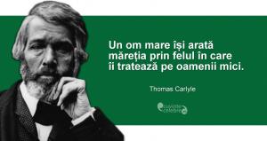 """""""Un om mare își arată măreția prin felul în care îi tratează pe oamenii mici."""" Thomas Carlyle"""