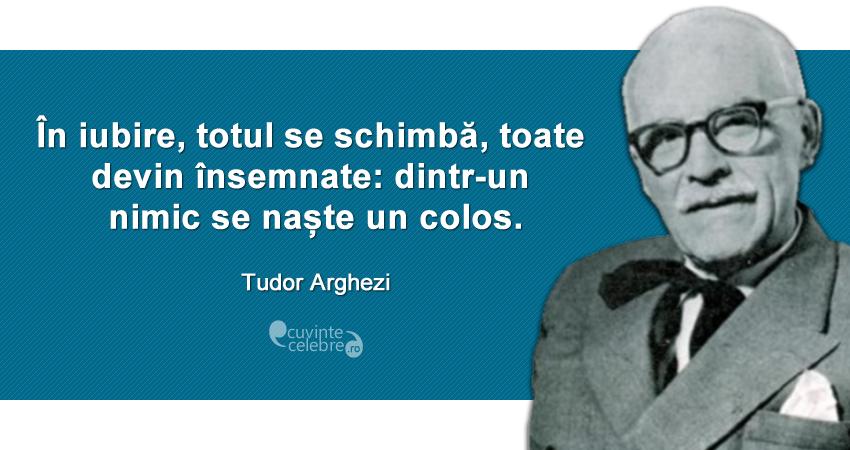 """""""În iubire, totul se schimbă, toate devin însemnate: dintr-un nimic se naște un colos."""" Tudor Arghezi"""