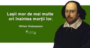 """""""Lașii mor de mai multe ori înaintea morții lor."""" William Shakespeare"""