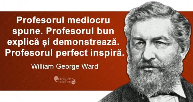 """""""Profesorul mediocru spune. Profesorul bun explică și demonstrează. Profesorul perfect inspiră."""" William George Ward"""