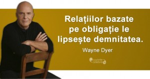 """""""Relațiilor bazate pe obligație le lipsește demnitatea."""" Wayne Dyer"""