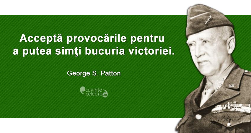 """""""Acceptă provocările pentru a putea simţi bucuria victoriei."""" George S. Patton"""