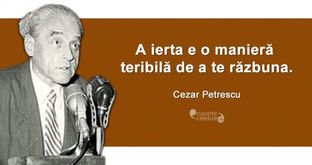 """""""A ierta e o manieră teribilă de a te răzbuna."""" Cezar Petrescu"""