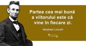 """""""Partea cea mai bună a viitorului este că vine în fiecare zi."""" Abraham Lincoln"""