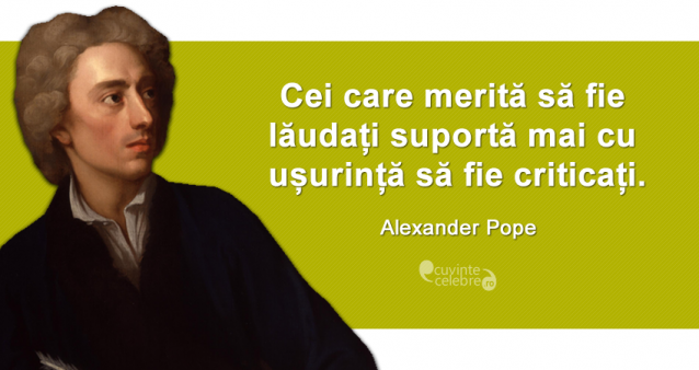 """""""Cei care merită să fie lăudați suportă mai cu ușurință să fie criticați."""" Alexander Pope"""