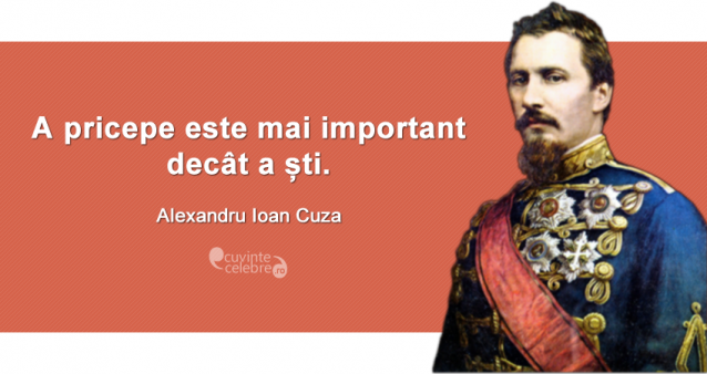 """""""A pricepe este mai important decât a ști."""" Alexandru Ioan Cuza"""