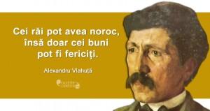 """""""Cei răi pot avea noroc, însă doar cei buni pot fi fericiți."""" Alexandru Vlahuță"""