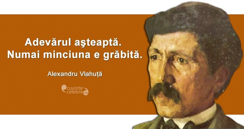 """""""Adevărul aşteaptă. Numai minciuna e grăbită."""" Alexandru Vlahuță"""