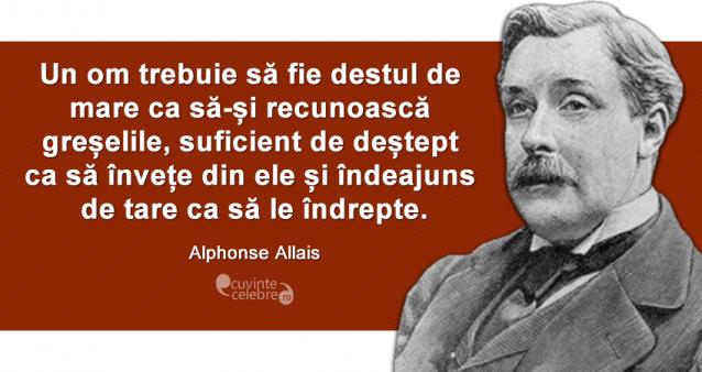 """""""Un om trebuie să fie destul de mare ca să-și recunoască greșelile, suficient de deștept ca să învețe din ele și îndeajuns de tare ca să le îndrepte."""" Alphonse Allais"""