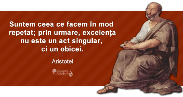"""""""Suntem ceea ce facem în mod repetat; prin urmare, excelența nu este un act singular, ci un obicei."""" Aristotel"""