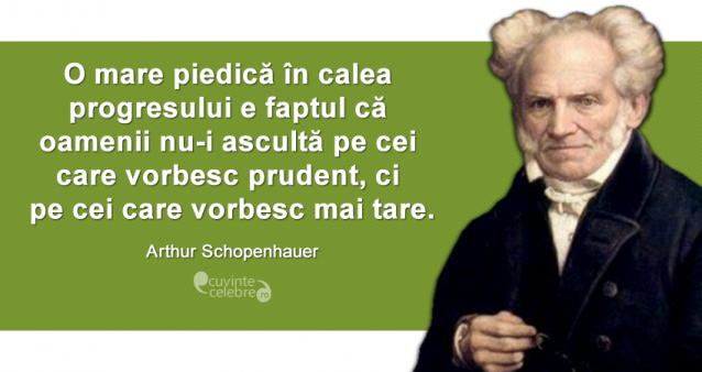 """""""O mare piedică în calea progresului e faptul că oamenii nu-i ascultă pe cei care vorbesc prudent, ci pe cei care vorbesc mai tare."""" Arthur Schopenhauer"""