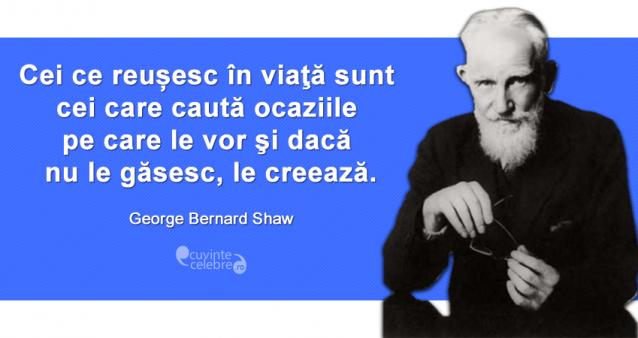 """""""Cei ce reușesc în viaţă sunt cei care caută ocaziile pe care le vor şi dacă nu le găsesc, le creează."""" George Bernard Shaw"""