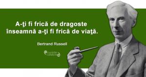 """""""A-ţi fi frică de dragoste înseamnă a-ţi fi frică de viaţă."""" Bertrand Russell"""