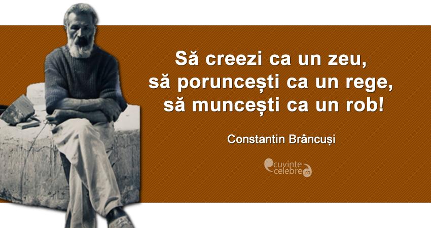 """Să creezi ca un zeu, să poruncești ca un rege, să muncești ca un rob!"" Constantin Brâncuși"