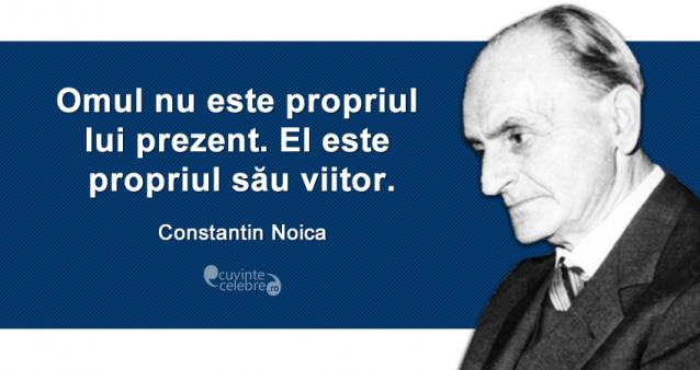 """""""Omul nu este propriul lui prezent. El este propriul său viitor."""" Constantin Noica"""