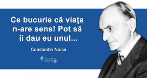 """""""Ce bucurie că viaţa n-are sens! Pot să îi dau eu unul..."""" Constantin Noica"""