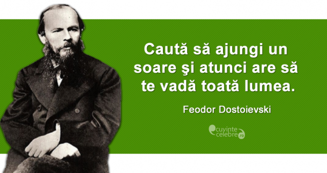 """""""Caută să ajungi un soare şi atunci are să te vadă toată lumea."""" Feodor Dostoievski"""