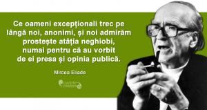 """""""Ce oameni excepționali trec pe lângă noi, anonimi, și noi admirăm prostește atâția neghiobi, numai pentru că au vorbit de ei presa și opinia publică."""" Mircea Eliade"""