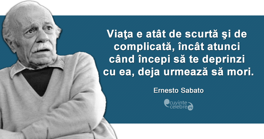 """""""Viaţa e atât de scurtă şi de complicată, încât atunci când începi să te deprinzi cu ea, deja urmează să mori."""" Ernesto Sabato"""