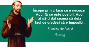 """""""Începe prin a face ce e necesar. Apoi fă ce este posibil. Apoi ai să-ți dai seama că deja faci ce credeai că e imposibil."""" Francisc de Assisi"""