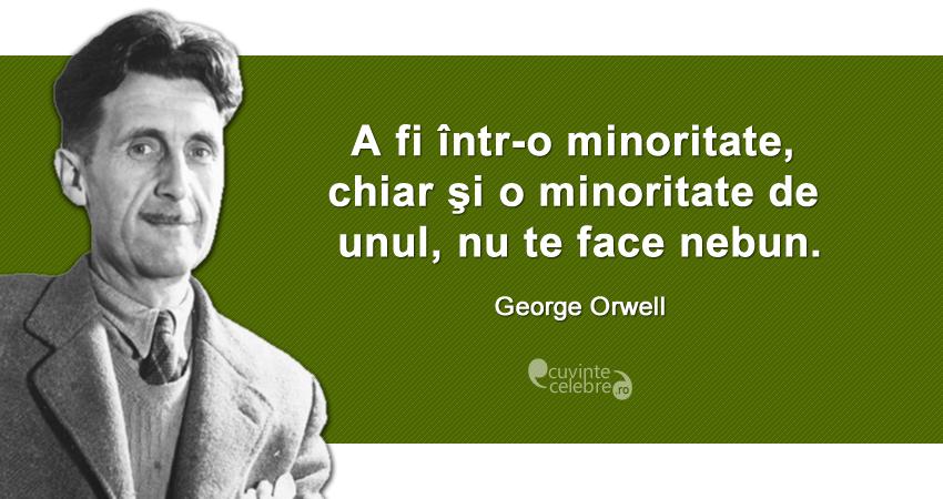 """""""A fi într-o minoritate, chiar şi o minoritate de unul, nu te face nebun."""" George Orwell"""