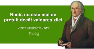 """""""Nimic nu este mai de prețuit decât valoarea zilei."""" Johann Wolfgang von Goethe"""