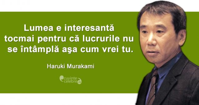 """""""Lumea e interesantă tocmai pentru că lucrurile nu se întâmplă aşa cum vrei tu."""" Haruki Murakami"""