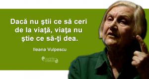 """""""Dacă nu ştii ce să ceri de la viaţă, viaţa nu ştie ce să-ţi dea."""" Ileana Vulpescu"""