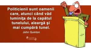 """""""Politicienii sunt oamenii care, atunci când văd luminiţa de la capătul tunelului, aleargă şi mai cumpără tunel."""" John Quinton"""