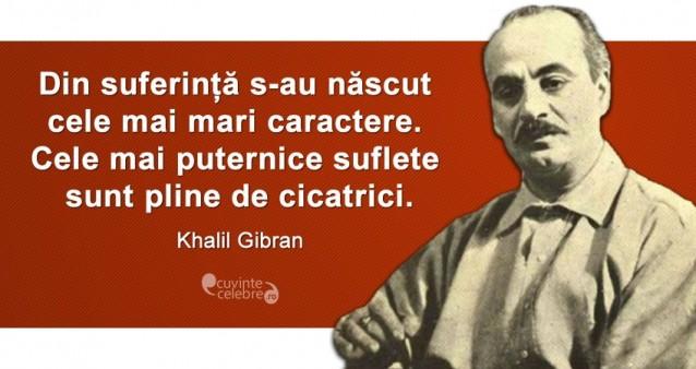 """""""Din suferință s-au născut cele mai mari caractere. Cele mai puternice suflete sunt pline de cicatrici."""" Khalil Gibran"""