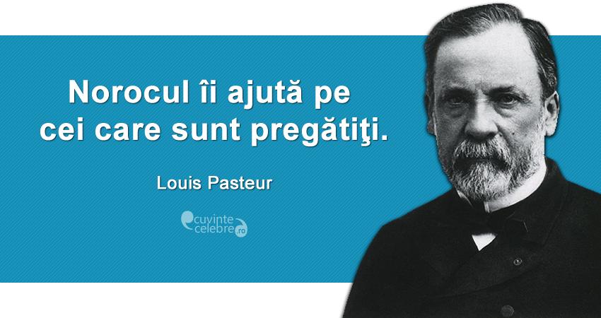 """""""Norocul îi ajută pe cei care sunt pregătiţi."""" Louis Pasteur"""