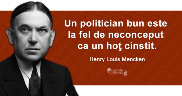 """Un politician bun este la fel de neconceput ca un hoţ cinstit."" Henry Louis Mencken"