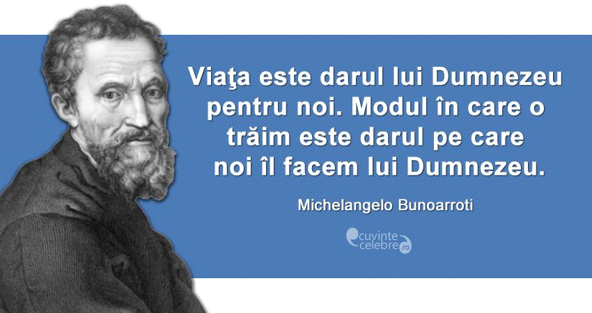 """""""Viaţa este darul lui Dumnezeu pentru noi. Modul în care o trăim este darul pe care noi îl facem lui Dumnezeu."""" Michelangelo Buonarroti"""