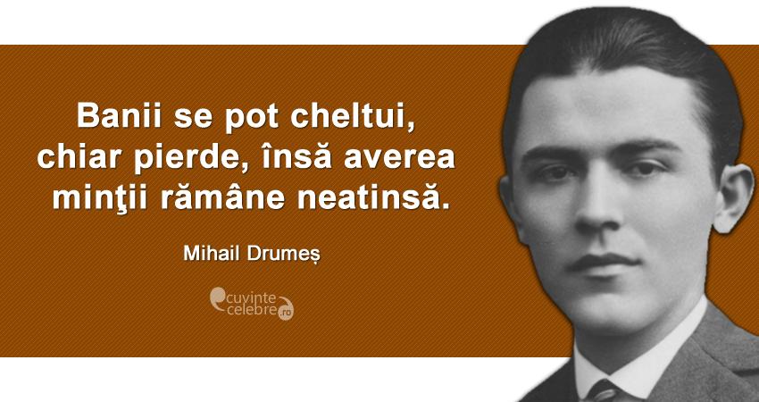 """""""Banii se pot cheltui, chiar pierde, însă averea minţii rămâne neatinsă."""" Mihail Drumeș"""